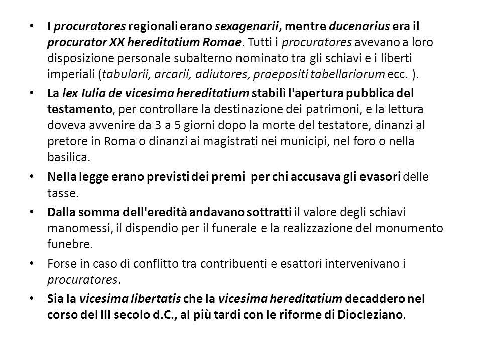 I procuratores regionali erano sexagenarii, mentre ducenarius era il procurator XX hereditatium Romae. Tutti i procuratores avevano a loro disposizion
