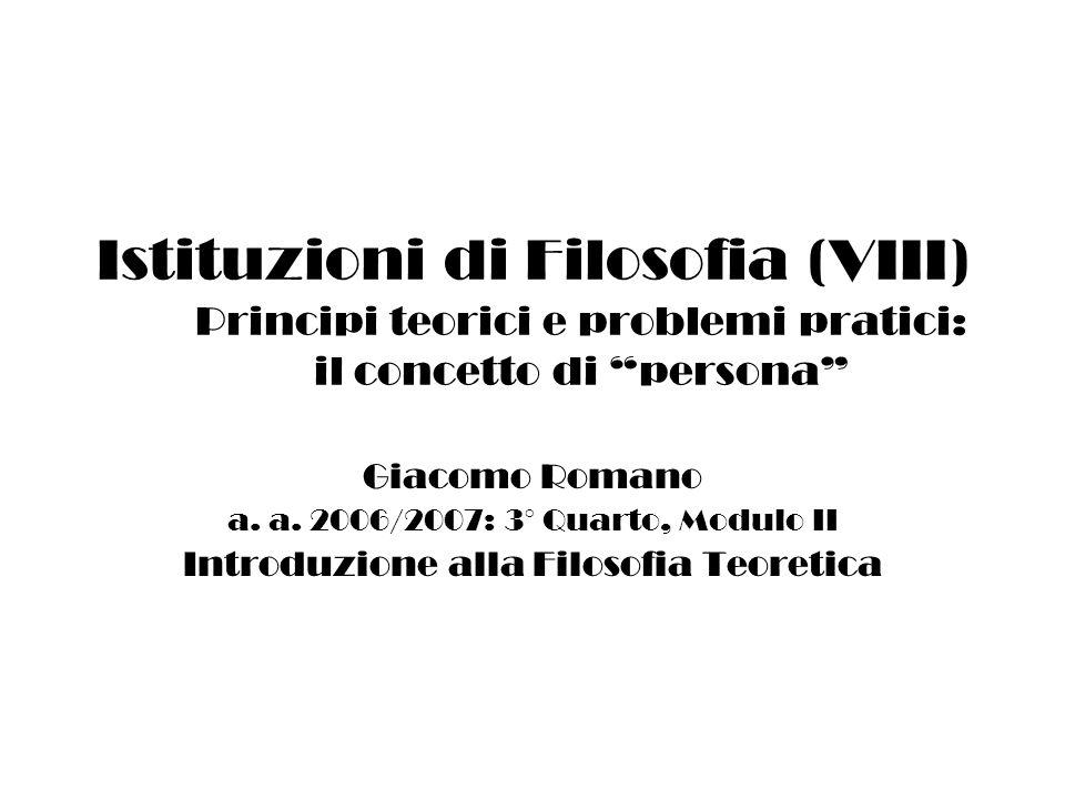 Istituzioni di Filosofia (VIII) Principi teorici e problemi pratici: il concetto di persona Giacomo Romano a.