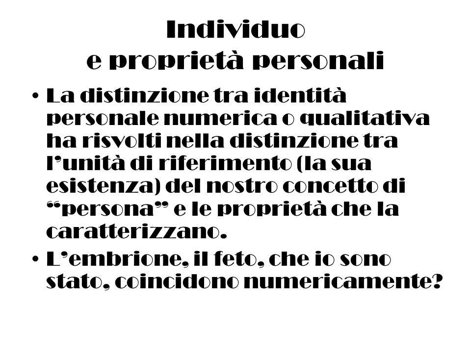 Individuo e proprietà personali La distinzione tra identità personale numerica o qualitativa ha risvolti nella distinzione tra lunità di riferimento (la sua esistenza) del nostro concetto di persona e le proprietà che la caratterizzano.