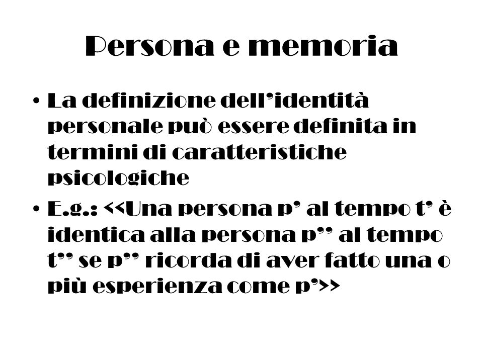 Persona e memoria La definizione dellidentità personale può essere definita in termini di caratteristiche psicologiche E.g.: >