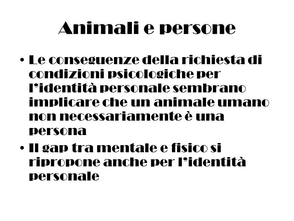 Animali e persone Le conseguenze della richiesta di condizioni psicologiche per lidentità personale sembrano implicare che un animale umano non necessariamente è una persona Il gap tra mentale e fisico si ripropone anche per lidentità personale