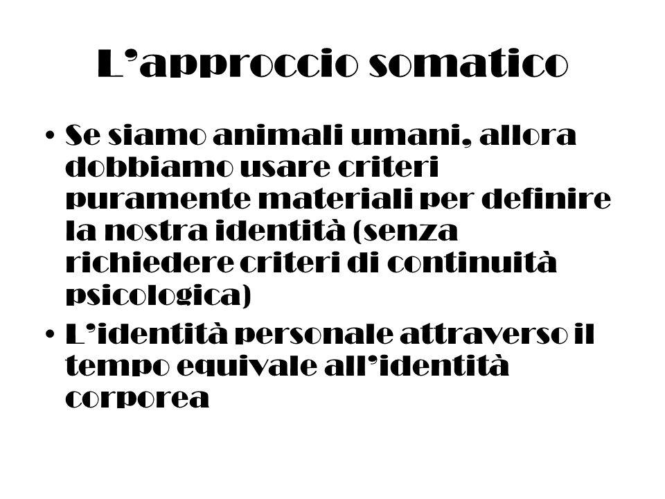 Lapproccio somatico Se siamo animali umani, allora dobbiamo usare criteri puramente materiali per definire la nostra identità (senza richiedere criteri di continuità psicologica) Lidentità personale attraverso il tempo equivale allidentità corporea