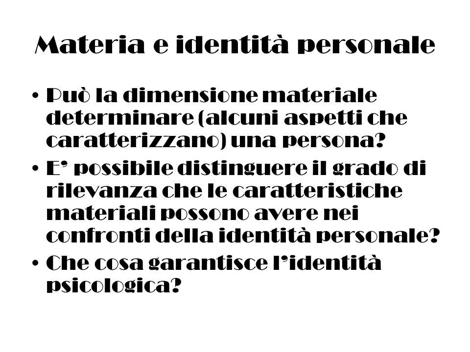 Materia e identità personale Può la dimensione materiale determinare (alcuni aspetti che caratterizzano) una persona.