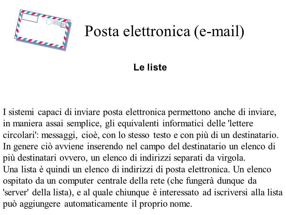 Posta elettronica (e-mail) Le liste I sistemi capaci di inviare posta elettronica permettono anche di inviare, in maniera assai semplice, gli equivalenti informatici delle lettere circolari : messaggi, cioè, con lo stesso testo e con più di un destinatario.