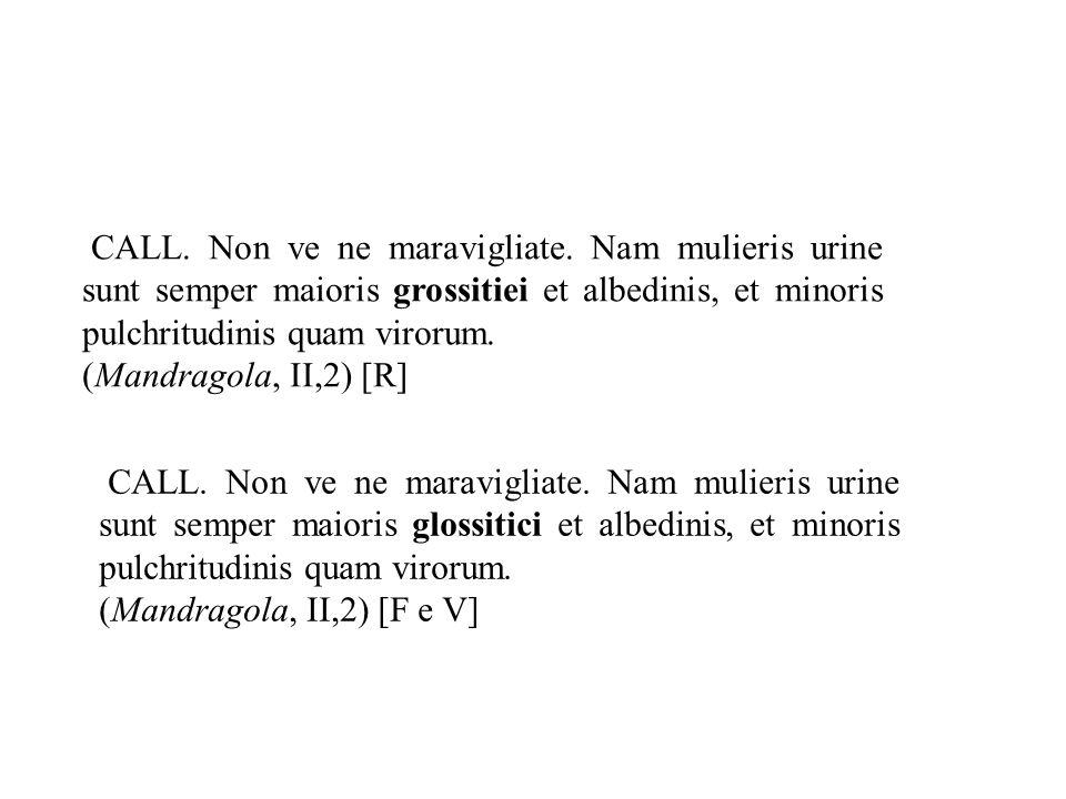 CALL. Non ve ne maravigliate. Nam mulieris urine sunt semper maioris grossitiei et albedinis, et minoris pulchritudinis quam virorum. (Mandragola, II,