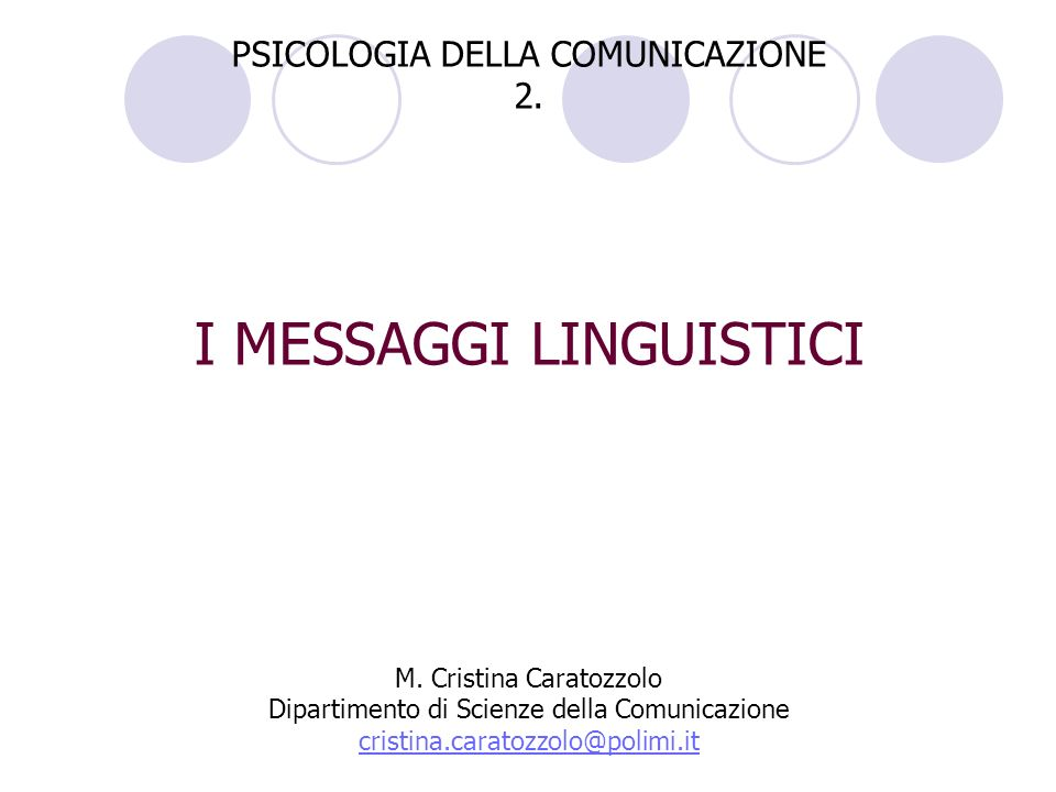 PSICOLOGIA DELLA COMUNICAZIONE 2. I MESSAGGI LINGUISTICI M. Cristina Caratozzolo Dipartimento di Scienze della Comunicazione cristina.caratozzolo@poli
