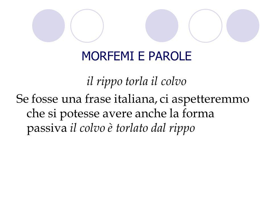 il rippo torla il colvo Se fosse una frase italiana, ci aspetteremmo che si potesse avere anche la forma passiva il colvo è torlato dal rippo MORFEMI