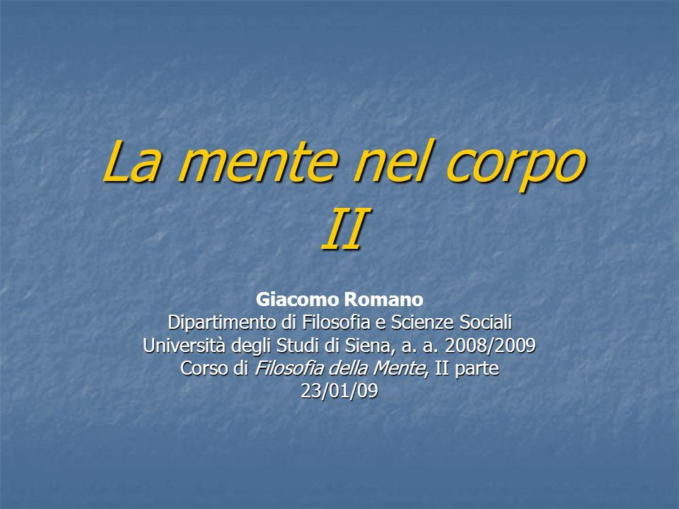 La mente nel corpo II Giacomo Romano Dipartimento di Filosofia e Scienze Sociali Università degli Studi di Siena, a. a. 2008/2009 Corso di Filosofia d