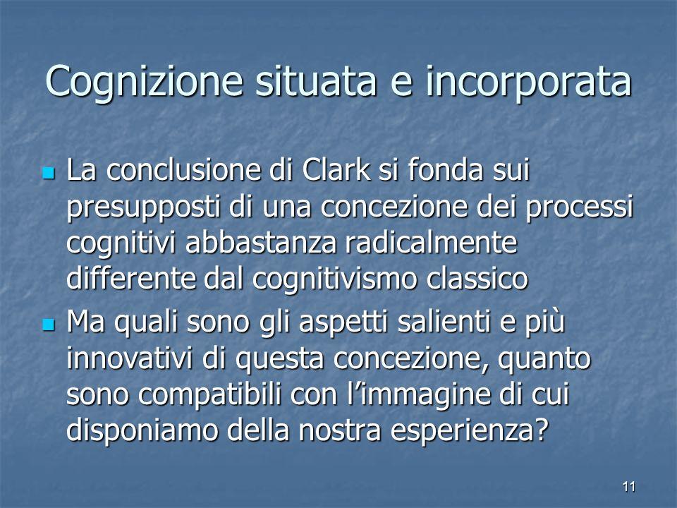 11 Cognizione situata e incorporata La conclusione di Clark si fonda sui presupposti di una concezione dei processi cognitivi abbastanza radicalmente