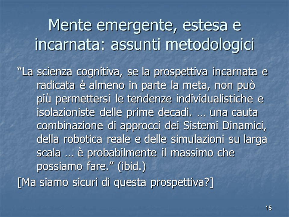 15 Mente emergente, estesa e incarnata: assunti metodologici La scienza cognitiva, se la prospettiva incarnata e radicata è almeno in parte la meta, n