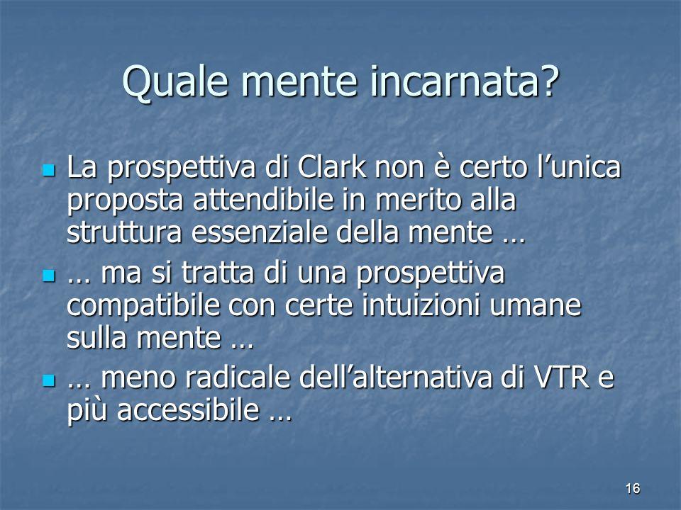 16 Quale mente incarnata? La prospettiva di Clark non è certo lunica proposta attendibile in merito alla struttura essenziale della mente … La prospet