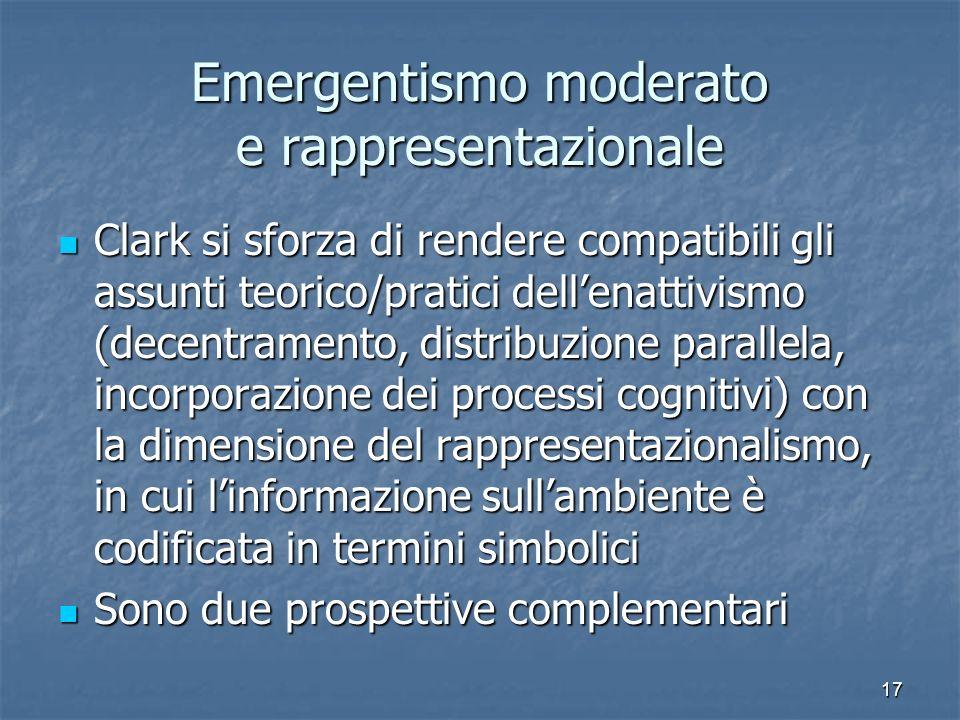 17 Emergentismo moderato e rappresentazionale Clark si sforza di rendere compatibili gli assunti teorico/pratici dellenattivismo (decentramento, distr
