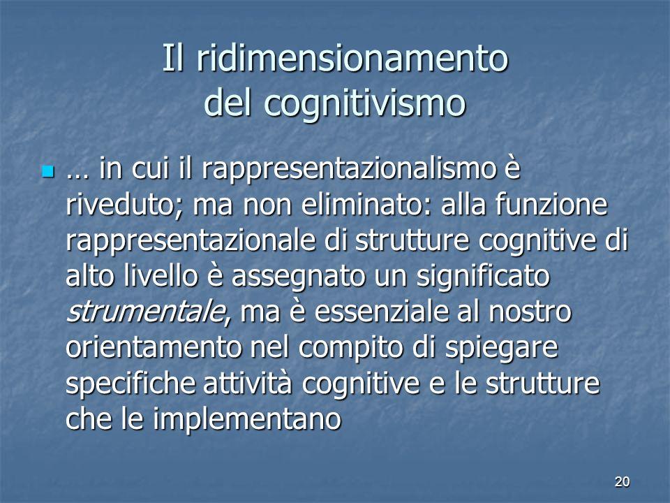 20 Il ridimensionamento del cognitivismo … in cui il rappresentazionalismo è riveduto; ma non eliminato: alla funzione rappresentazionale di strutture