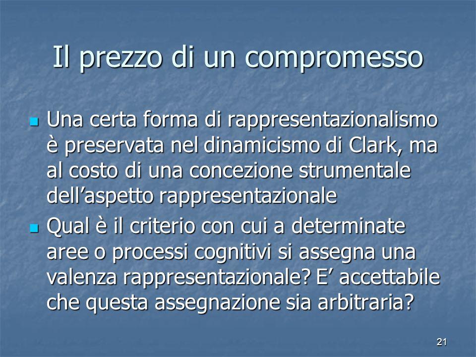 21 Il prezzo di un compromesso Una certa forma di rappresentazionalismo è preservata nel dinamicismo di Clark, ma al costo di una concezione strumenta