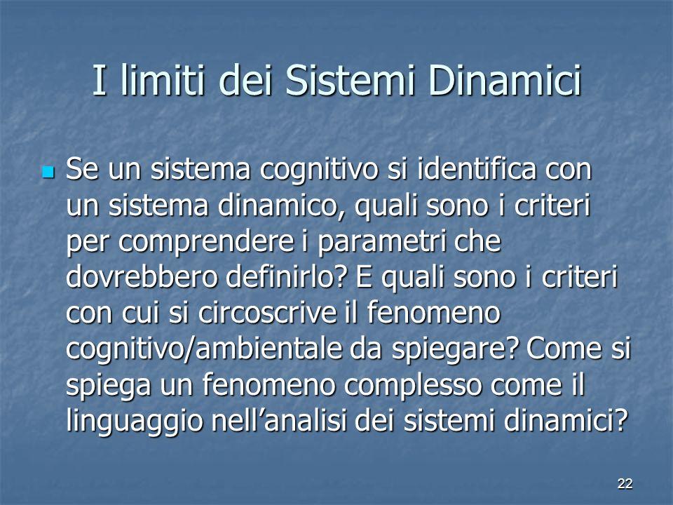 22 I limiti dei Sistemi Dinamici Se un sistema cognitivo si identifica con un sistema dinamico, quali sono i criteri per comprendere i parametri che d