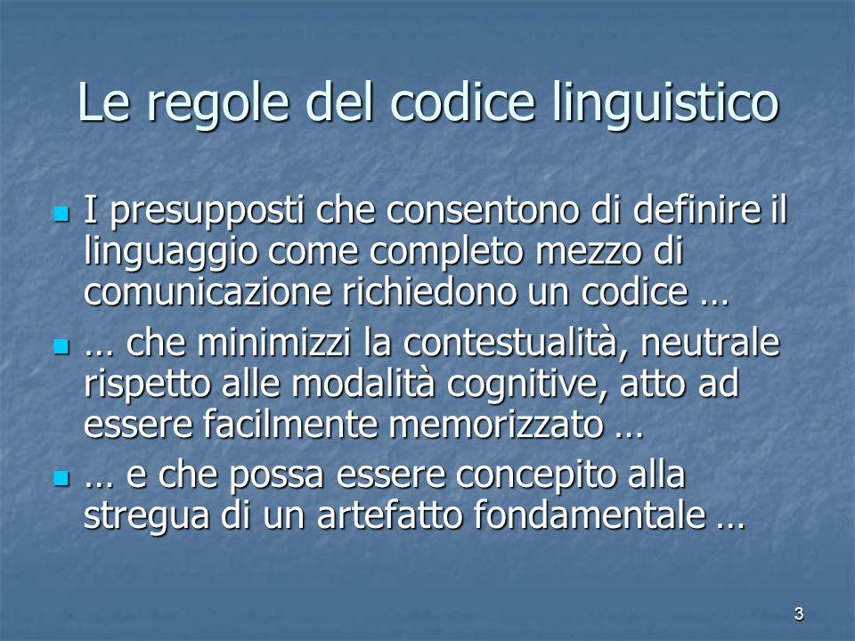 3 Le regole del codice linguistico I presupposti che consentono di definire il linguaggio come completo mezzo di comunicazione richiedono un codice …