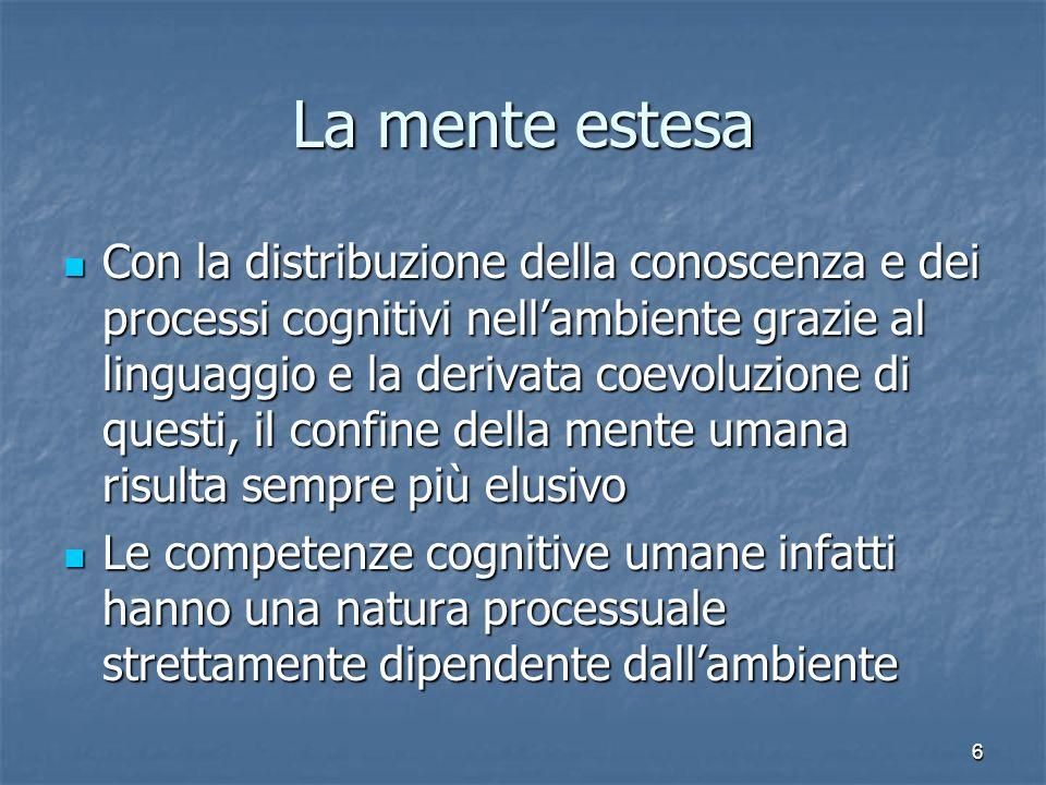 6 La mente estesa Con la distribuzione della conoscenza e dei processi cognitivi nellambiente grazie al linguaggio e la derivata coevoluzione di quest