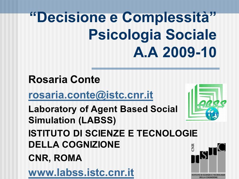 Decisione e Complessità Psicologia Sociale A.A 2009-10 Rosaria Conte rosaria.conte@istc.cnr.it Laboratory of Agent Based Social Simulation (LABSS) ISTITUTO DI SCIENZE E TECNOLOGIE DELLA COGNIZIONE CNR, ROMA www.labss.istc.cnr.it
