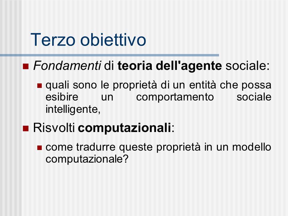 Terzo obiettivo Fondamenti di teoria dell agente sociale: quali sono le proprietà di un entità che possa esibire un comportamento sociale intelligente, Risvolti computazionali: come tradurre queste proprietà in un modello computazionale
