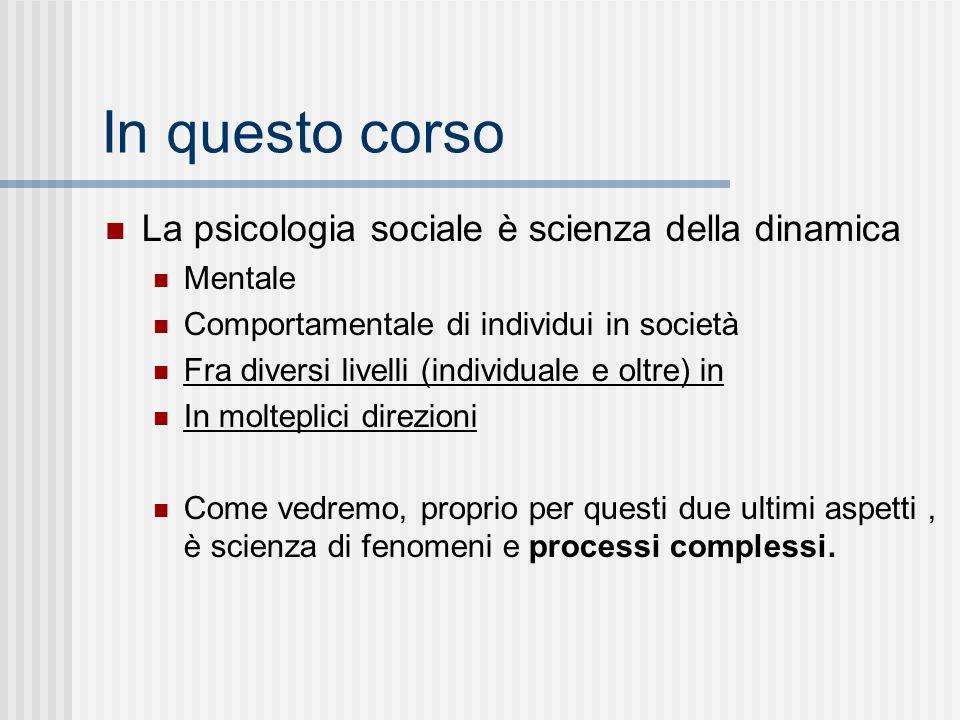 In questo corso La psicologia sociale è scienza della dinamica Mentale Comportamentale di individui in società Fra diversi livelli (individuale e oltre) in In molteplici direzioni Come vedremo, proprio per questi due ultimi aspetti, è scienza di fenomeni e processi complessi.