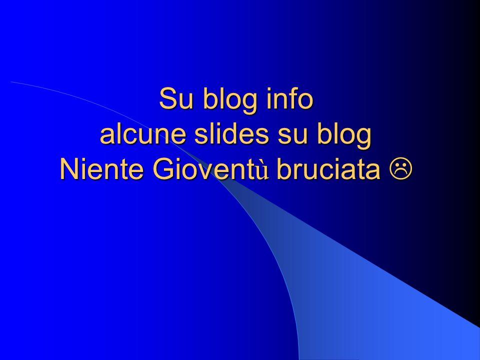 Su blog info alcune slides su blog Niente Giovent ù bruciata Su blog info alcune slides su blog Niente Giovent ù bruciata