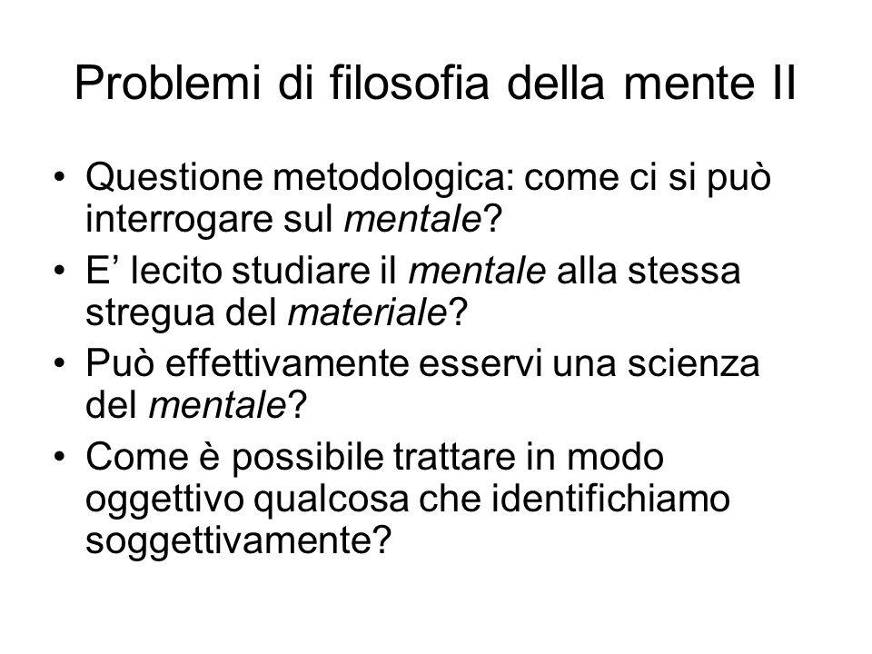 Problemi di filosofia della mente II Questione metodologica: come ci si può interrogare sul mentale? E lecito studiare il mentale alla stessa stregua