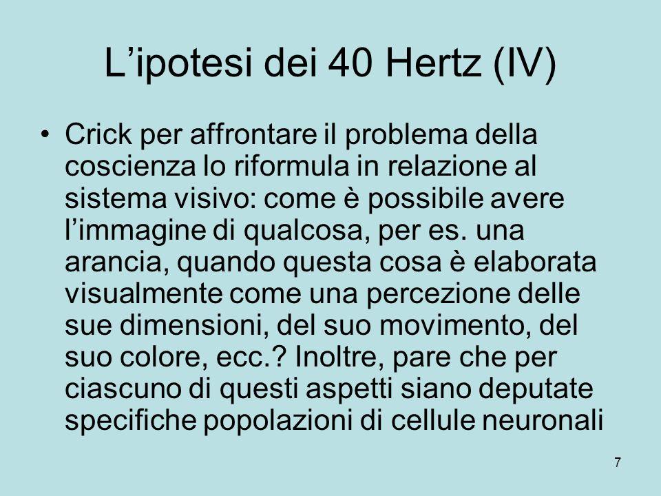 8 Lipotesi dei 40 Hertz (V) Il problema è noto come binding problem o problema del collegamento Se si riesce a risolvere un problema del genere in relazione alla percezione di immagini, afferma Crick, forse si potrebbe risolvere anche il problema più ampio dellunità della coscienza Si potrebbe infatti pensare che la coscienza sia una forma di sintesi generale di ogni percezione esterna e interna di un essere umano