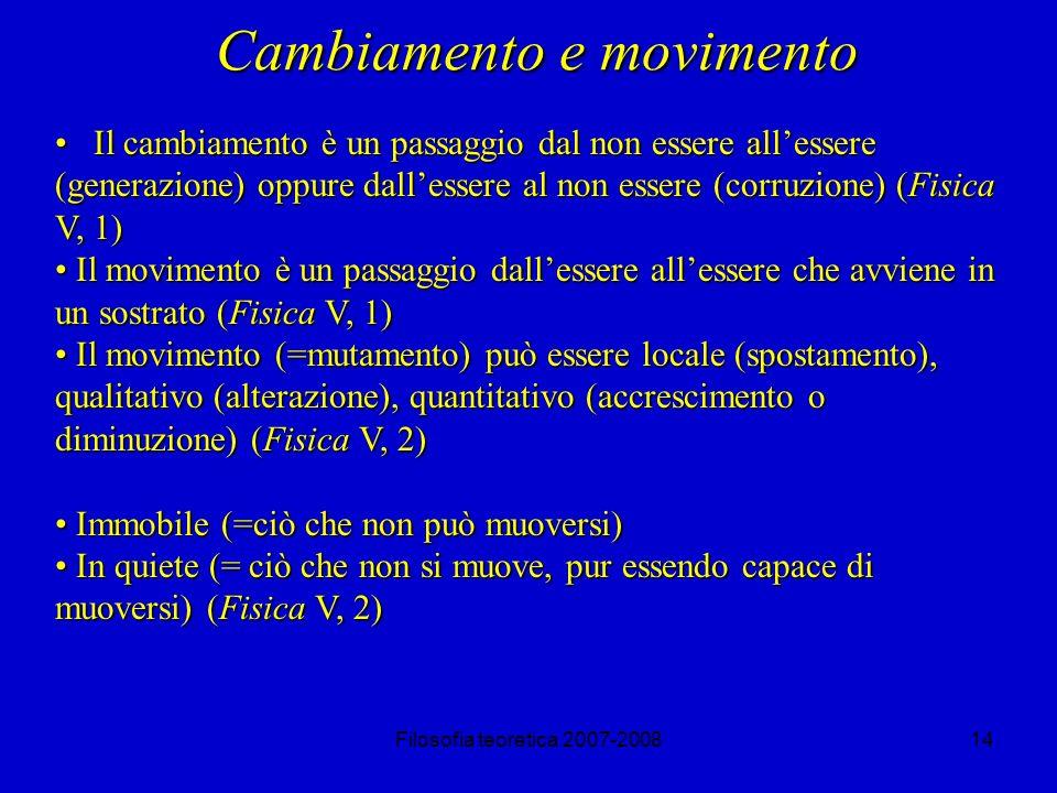 Filosofia teoretica 2007-200814 Cambiamento e movimento Il cambiamento è un passaggio dal non essere allessere (generazione) oppure dallessere al non essere (corruzione) (Fisica V, 1) Il cambiamento è un passaggio dal non essere allessere (generazione) oppure dallessere al non essere (corruzione) (Fisica V, 1) Il movimento è un passaggio dallessere allessere che avviene in un sostrato (Fisica V, 1) Il movimento è un passaggio dallessere allessere che avviene in un sostrato (Fisica V, 1) Il movimento (=mutamento) può essere locale (spostamento), qualitativo (alterazione), quantitativo (accrescimento o diminuzione) (Fisica V, 2) Il movimento (=mutamento) può essere locale (spostamento), qualitativo (alterazione), quantitativo (accrescimento o diminuzione) (Fisica V, 2) Immobile (=ciò che non può muoversi) Immobile (=ciò che non può muoversi) In quiete (= ciò che non si muove, pur essendo capace di muoversi) (Fisica V, 2) In quiete (= ciò che non si muove, pur essendo capace di muoversi) (Fisica V, 2)