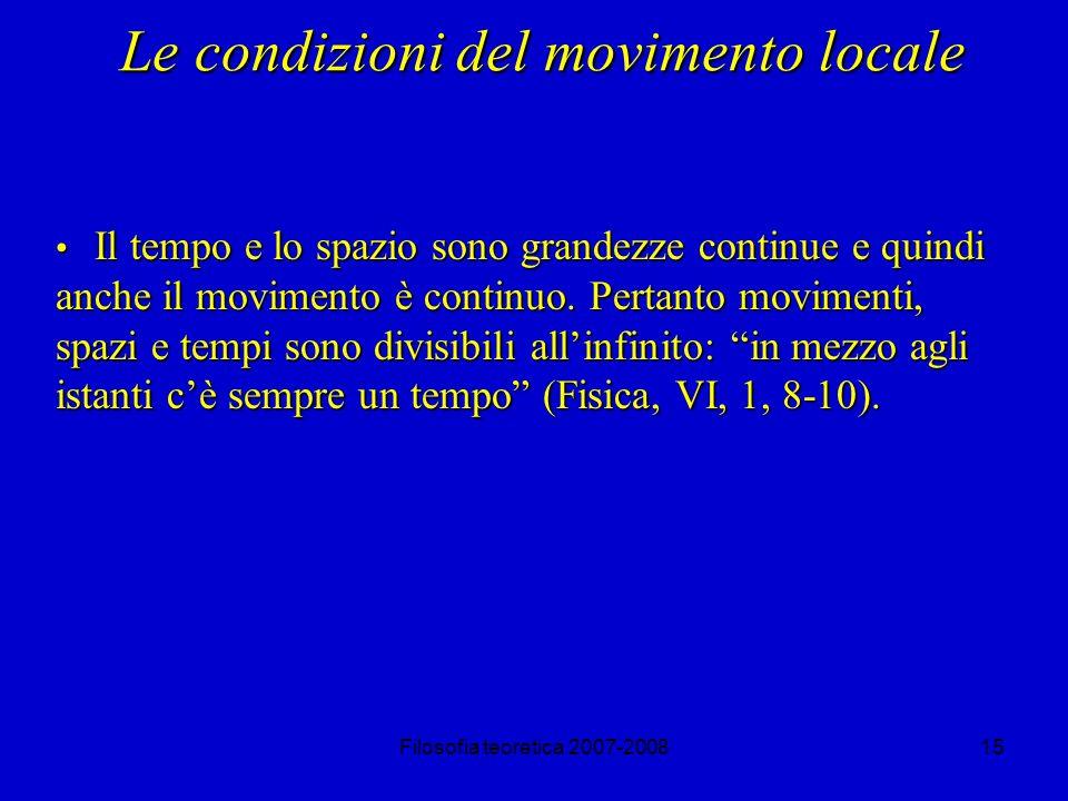 Filosofia teoretica 2007-200815 Le condizioni del movimento locale Il tempo e lo spazio sono grandezze continue e quindi anche il movimento è continuo.