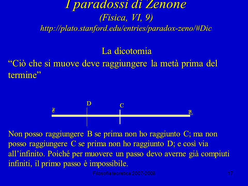 Filosofia teoretica 2007-200817 I paradossi di Zenone (Fisica, VI, 9) http://plato.stanford.edu/entries/paradox-zeno/#Dic La dicotomia Ciò che si muove deve raggiungere la metà prima del termine A B C D Non posso raggiungere B se prima non ho raggiunto C; ma non posso raggiungere C se prima non ho raggiunto D; e così via allinfinito.