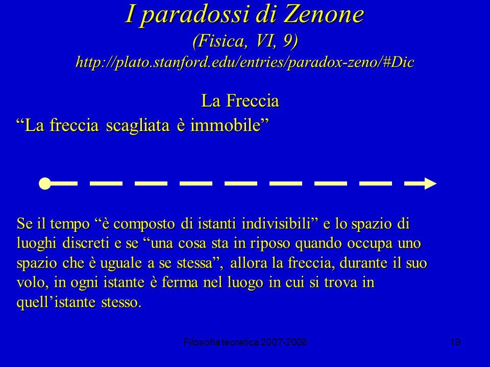 Filosofia teoretica 2007-200819 I paradossi di Zenone (Fisica, VI, 9) http://plato.stanford.edu/entries/paradox-zeno/#Dic La Freccia La freccia scagliata è immobile Se il tempo è composto di istanti indivisibili e lo spazio di luoghi discreti e se una cosa sta in riposo quando occupa uno spazio che è uguale a se stessa, allora la freccia, durante il suo volo, in ogni istante è ferma nel luogo in cui si trova in quellistante stesso.