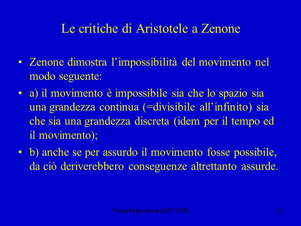 Filosofia teoretica 2007-200821 Le critiche di Aristotele a Zenone Zenone dimostra limpossibilità del movimento nel modo seguente: a) il movimento è impossibile sia che lo spazio sia una grandezza continua (=divisibile allinfinito) sia che sia una grandezza discreta (idem per il tempo ed il movimento); b) anche se per assurdo il movimento fosse possibile, da ciò deriverebbero conseguenze altrettanto assurde.