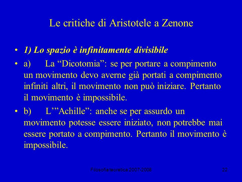 Filosofia teoretica 2007-200822 Le critiche di Aristotele a Zenone 1) Lo spazio è infinitamente divisibile a) La Dicotomia: se per portare a compimento un movimento devo averne già portati a compimento infiniti altri, il movimento non può iniziare.