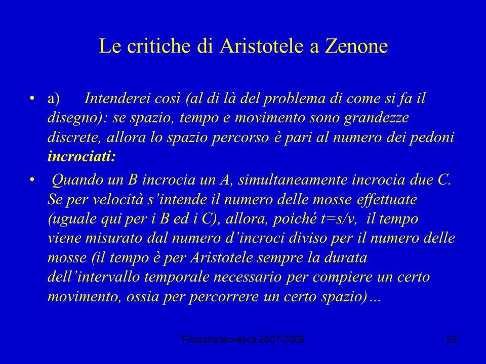 Filosofia teoretica 2007-200825 Le critiche di Aristotele a Zenone a) Intenderei così (al di là del problema di come si fa il disegno): se spazio, tempo e movimento sono grandezze discrete, allora lo spazio percorso è pari al numero dei pedoni incrociati: Quando un B incrocia un A, simultaneamente incrocia due C.