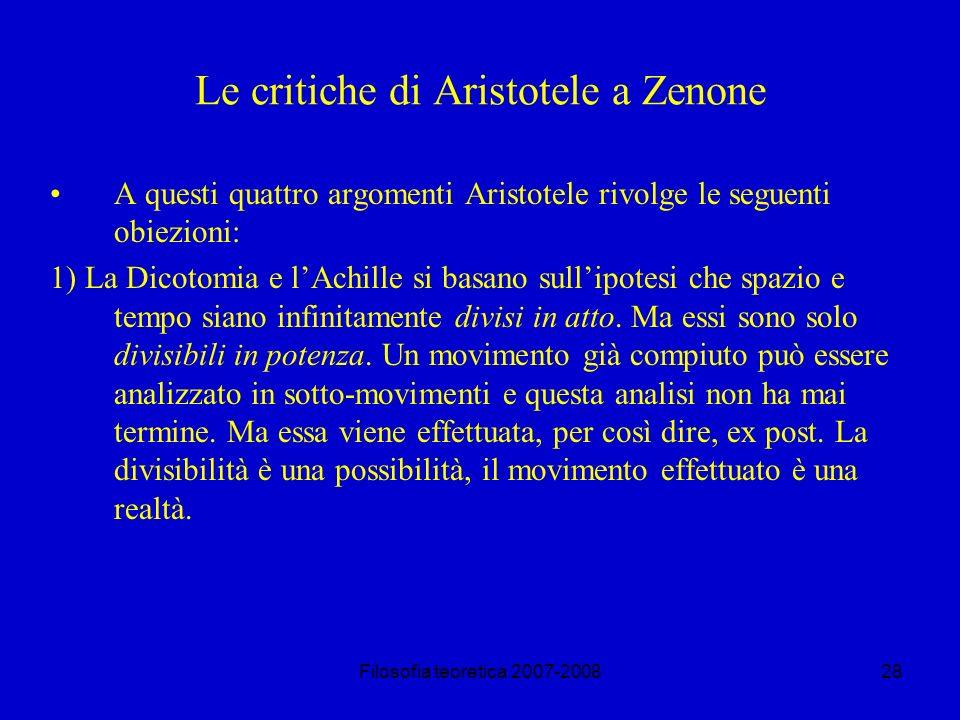 Filosofia teoretica 2007-200828 Le critiche di Aristotele a Zenone A questi quattro argomenti Aristotele rivolge le seguenti obiezioni: 1) La Dicotomia e lAchille si basano sullipotesi che spazio e tempo siano infinitamente divisi in atto.