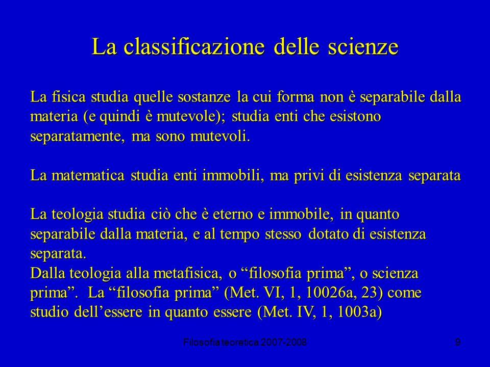 Filosofia teoretica 2007-20089 La classificazione delle scienze La fisica studia quelle sostanze la cui forma non è separabile dalla materia (e quindi è mutevole); studia enti che esistono separatamente, ma sono mutevoli.