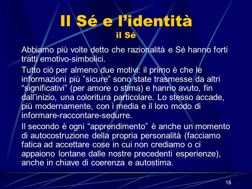 15 Il Sé e lidentità il Sé Abbiamo più volte detto che razionalità e Sé hanno forti tratti emotivo-simbolici.