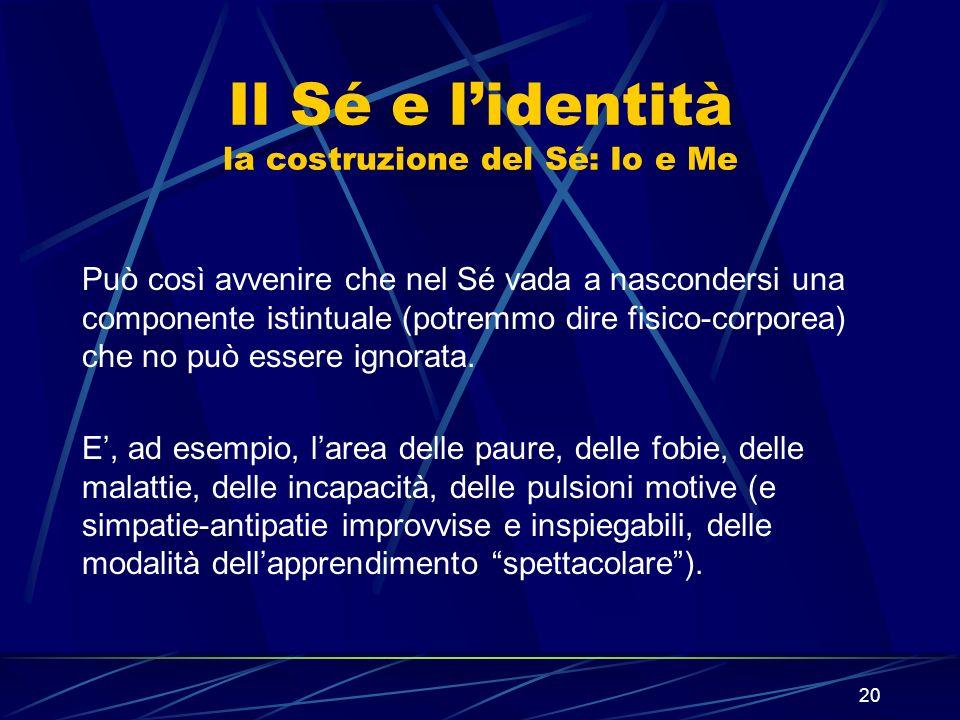 20 Il Sé e lidentità la costruzione del Sé: Io e Me Può così avvenire che nel Sé vada a nascondersi una componente istintuale (potremmo dire fisico-corporea) che no può essere ignorata.