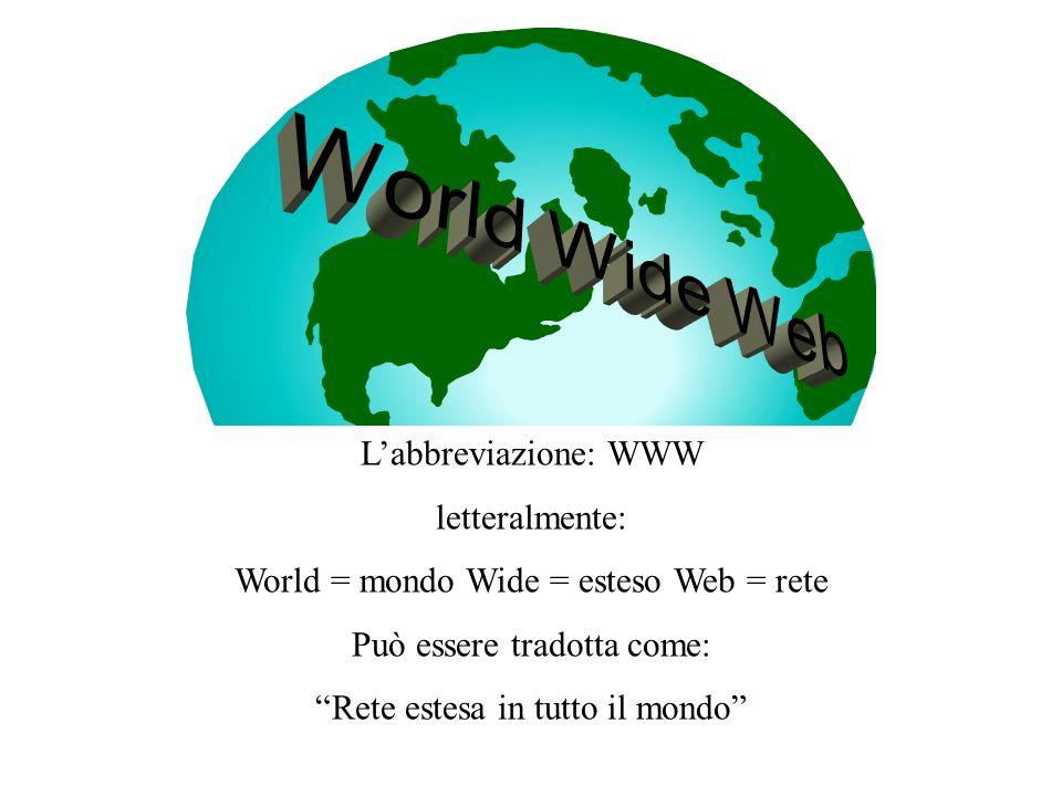 Labbreviazione: WWW letteralmente: World = mondo Wide = esteso Web = rete Può essere tradotta come: Rete estesa in tutto il mondo