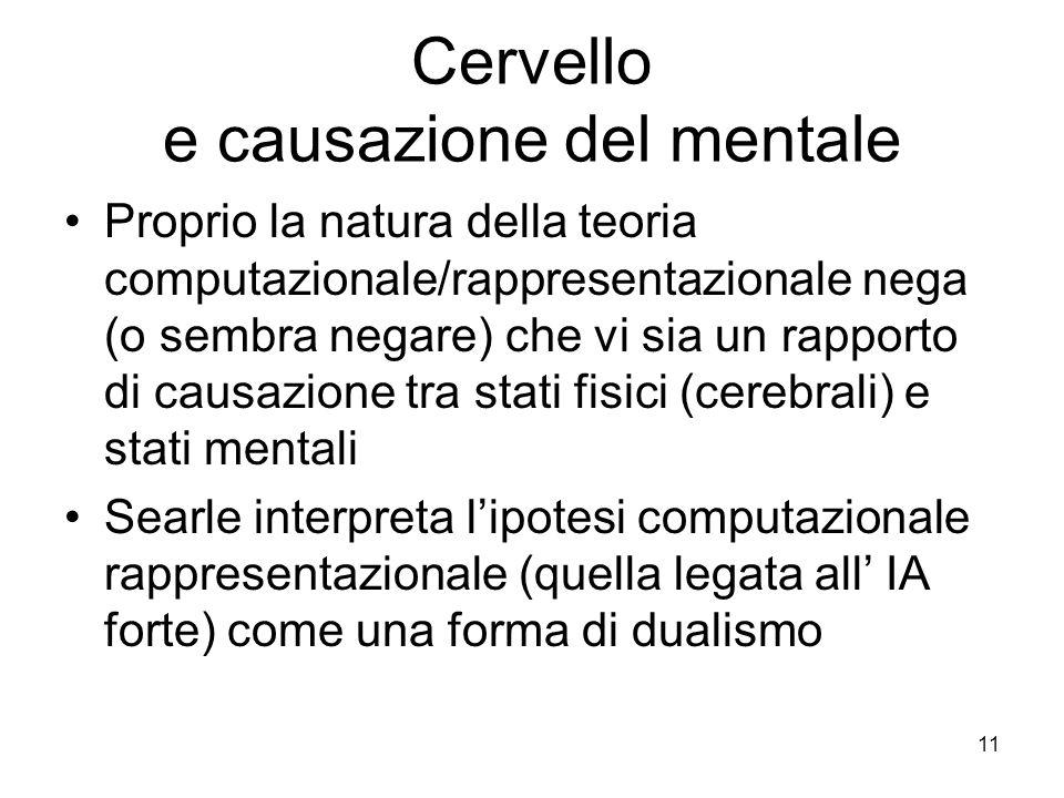11 Cervello e causazione del mentale Proprio la natura della teoria computazionale/rappresentazionale nega (o sembra negare) che vi sia un rapporto di