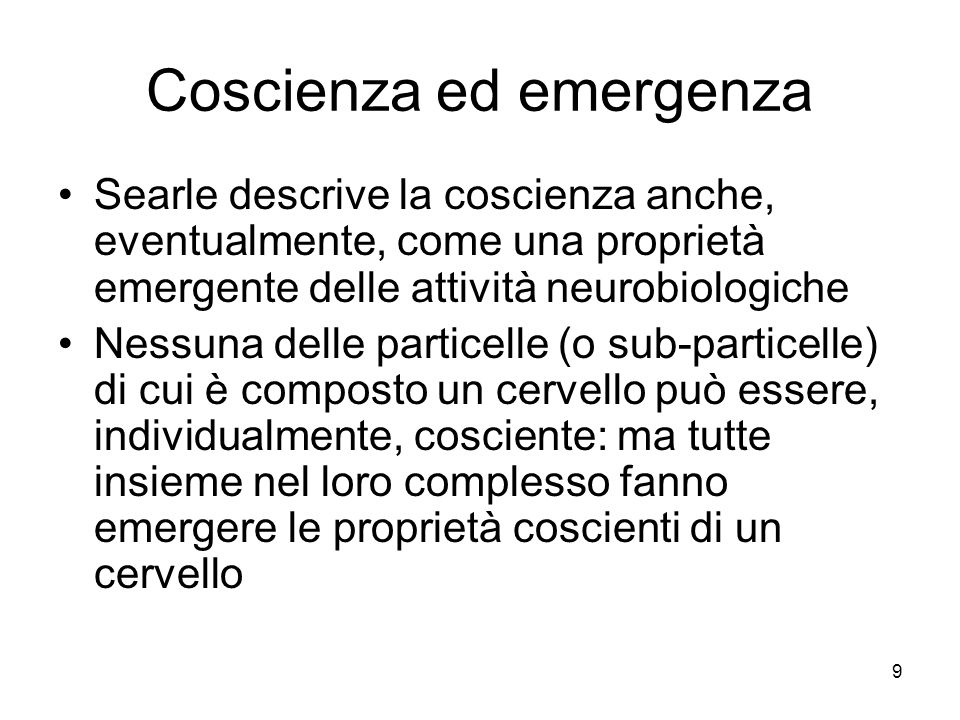 9 Coscienza ed emergenza Searle descrive la coscienza anche, eventualmente, come una proprietà emergente delle attività neurobiologiche Nessuna delle