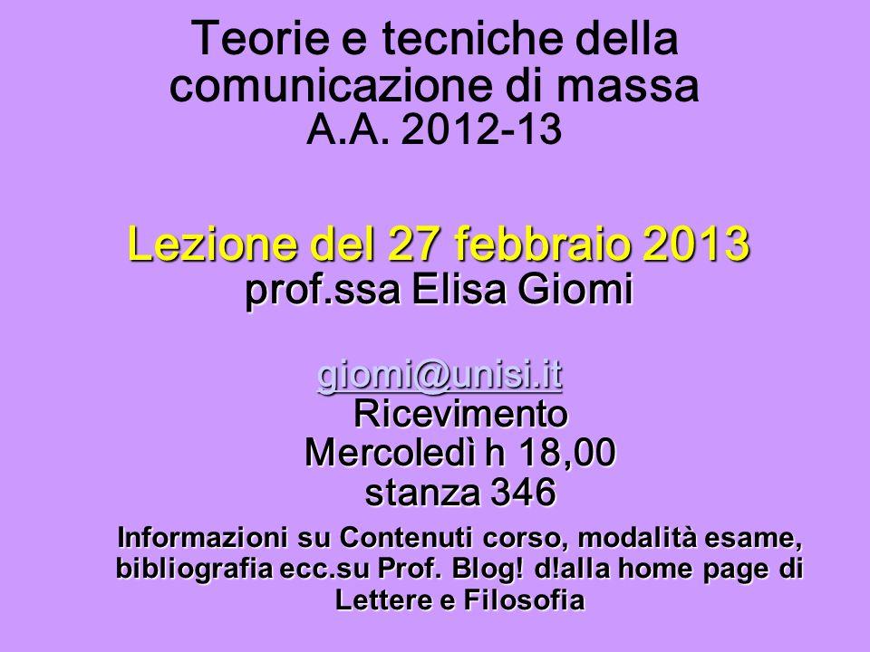 Teorie e tecniche della comunicazione di massa A.A. 2012-13 Lezione del 27 febbraio 2013 prof.ssa Elisa Giomi giomi@unisi.it Ricevimento Mercoledì h 1