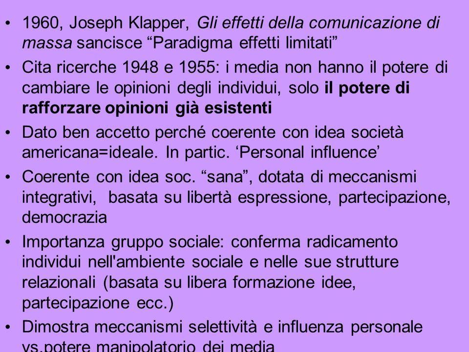 1960, Joseph Klapper, Gli effetti della comunicazione di massa sancisce Paradigma effetti limitati Cita ricerche 1948 e 1955: i media non hanno il potere di cambiare le opinioni degli individui, solo il potere di rafforzare opinioni già esistenti Dato ben accetto perché coerente con idea società americana=ideale.