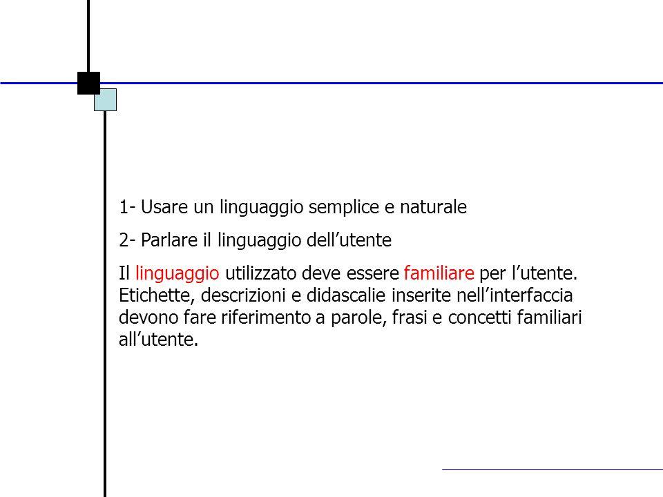 1- Usare un linguaggio semplice e naturale 2- Parlare il linguaggio dellutente Il linguaggio utilizzato deve essere familiare per lutente. Etichette,