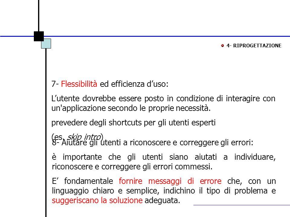 4- RIPROGETTAZIONE 7- Flessibilità ed efficienza duso: Lutente dovrebbe essere posto in condizione di interagire con un'applicazione secondo le propri