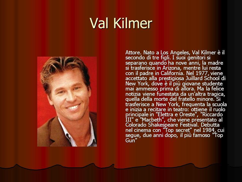 Val Kilmer Attore. Nato a Los Angeles, Val Kilmer è il secondo di tre figli. I suoi genitori si separano quando ha nove anni, la madre si trasferisce