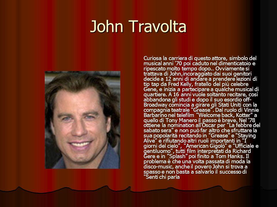 John Travolta Curiosa la carriera di questo attore, simbolo del musical anni '70 poi caduto nel dimenticatoio e ripescato molto tempo dopo.. Ovviament