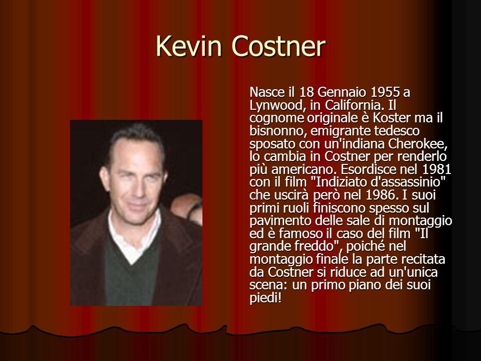 Kevin Costner Nasce il 18 Gennaio 1955 a Lynwood, in California. Il cognome originale è Koster ma il bisnonno, emigrante tedesco sposato con un'indian