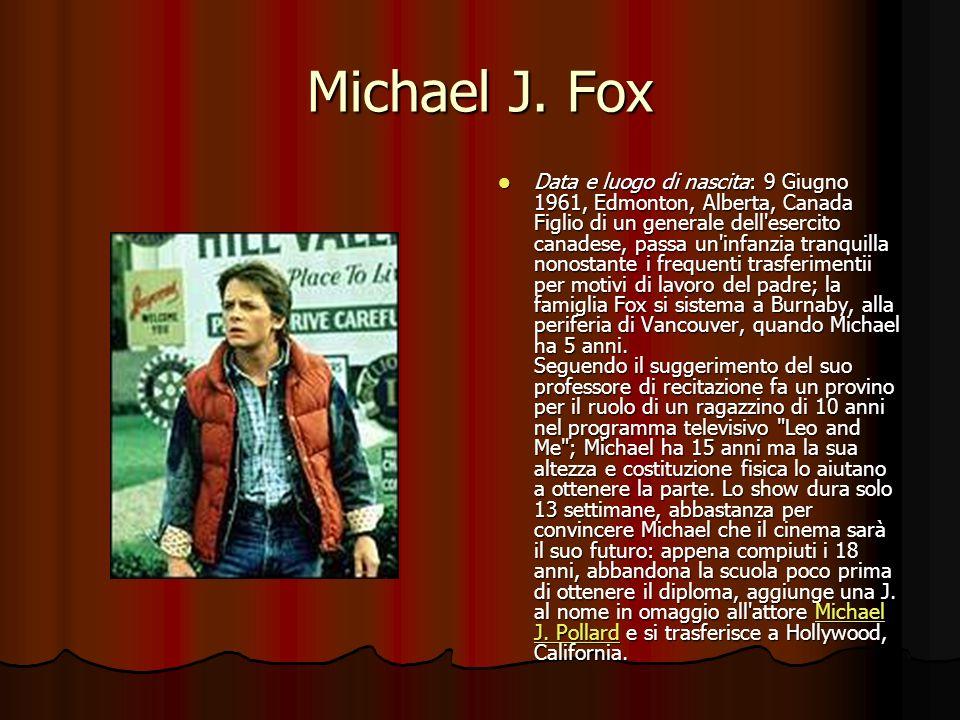 Michael J. Fox Data e luogo di nascita: 9 Giugno 1961, Edmonton, Alberta, Canada Figlio di un generale dell'esercito canadese, passa un'infanzia tranq