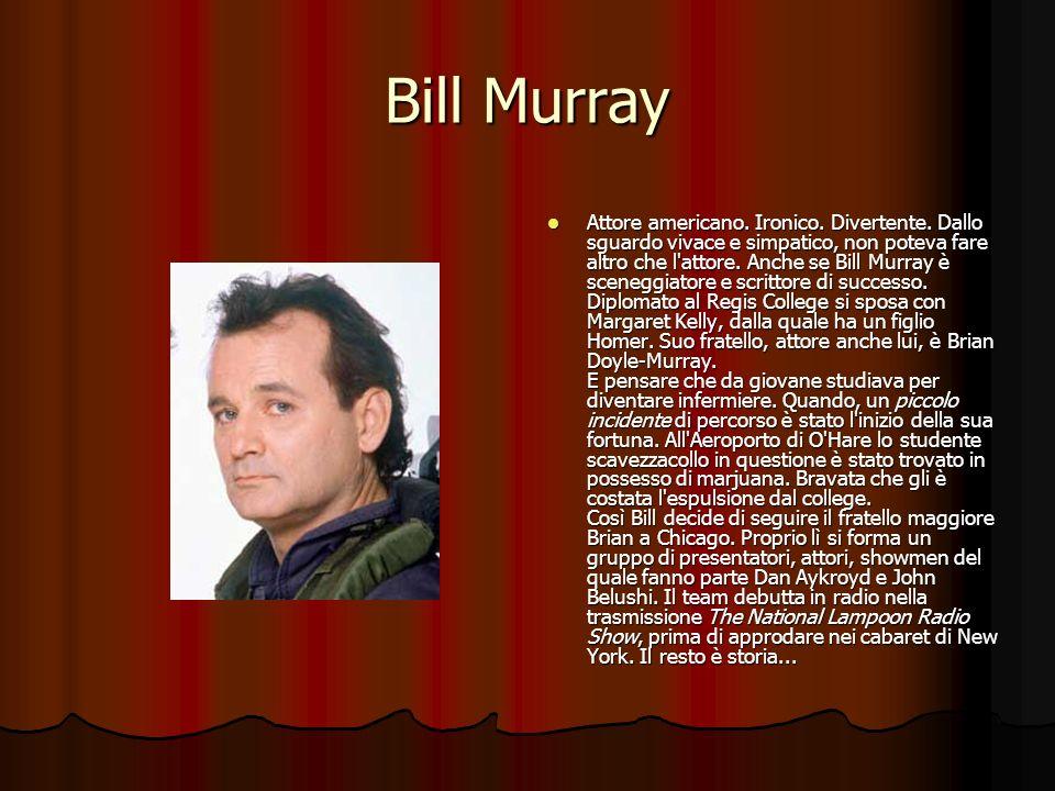Bill Murray Attore americano. Ironico. Divertente. Dallo sguardo vivace e simpatico, non poteva fare altro che l'attore. Anche se Bill Murray è sceneg